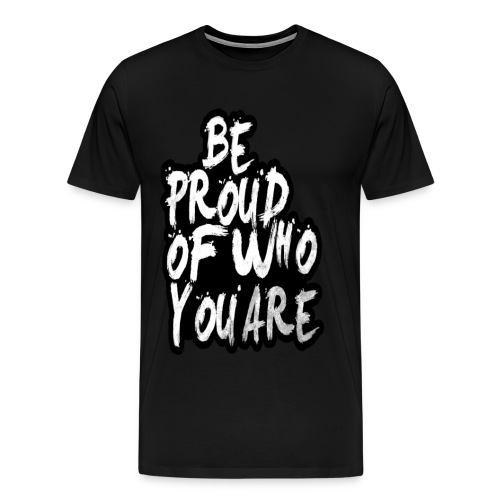 Be Proud Of Who You Are T-Shirt  - Men's Premium T-Shirt