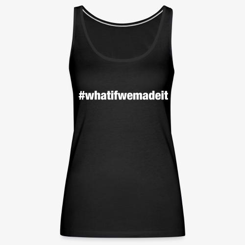 #whatifwemadeit Women's Tank - Women's Premium Tank Top
