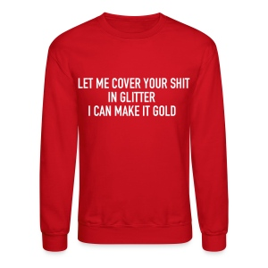 Let me cover your shit in glitter I can make it gold - Crewneck Sweatshirt