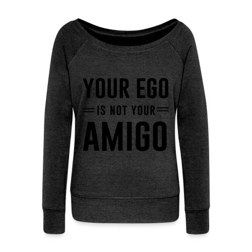 Your Ego Is Not Your Amigo - Women's Wideneck Sweatshirt