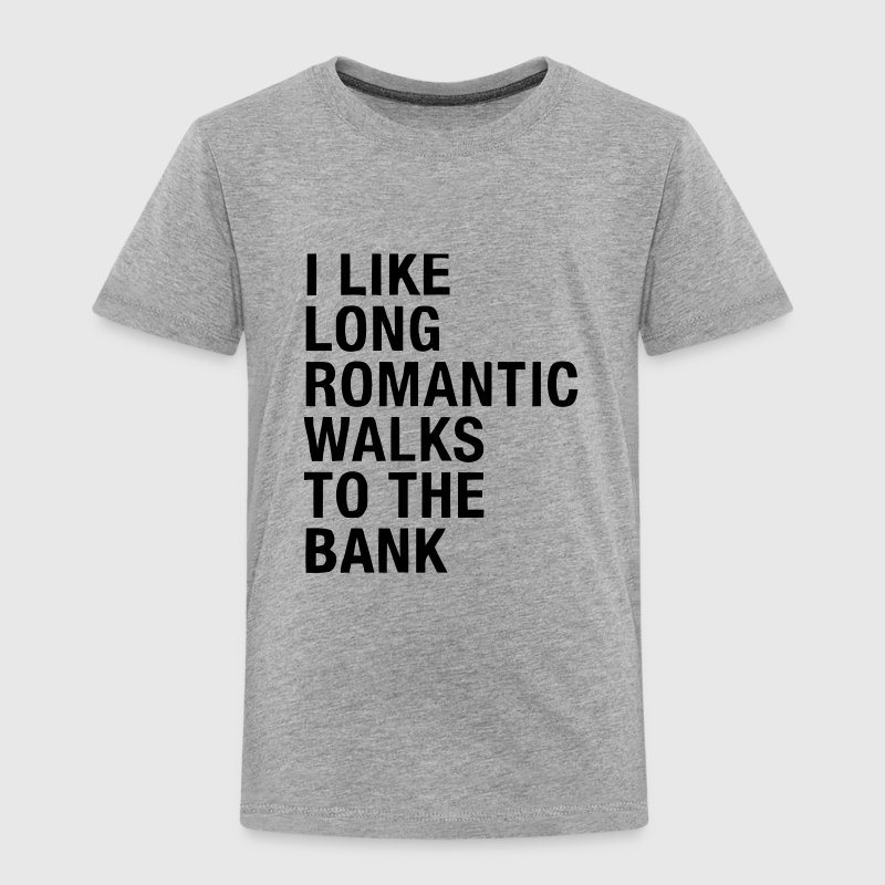 I LIKE LONG ROMANTIC WALKS TO THE BANK Baby & Toddler Shirts - Toddler Premium T-Shirt