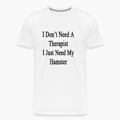 i_dont_need_a_therapist_i_just_need_my_h T-Shirts