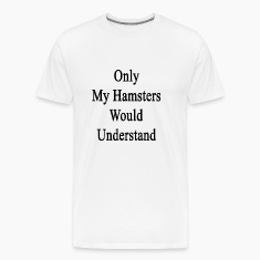 only_my_hamsters_would_understand T-Shirts