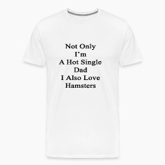 not_only_im_a_hot_single_dad_i_also_love T-Shirts