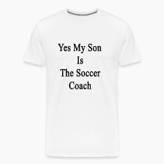 yes_my_son_is_the_soccer_coach T-Shirts