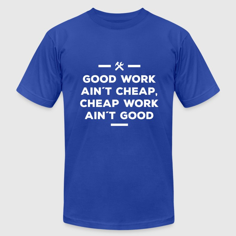 good work ain´t cheap work ain´t good job T-Shirt | Spreadshirt