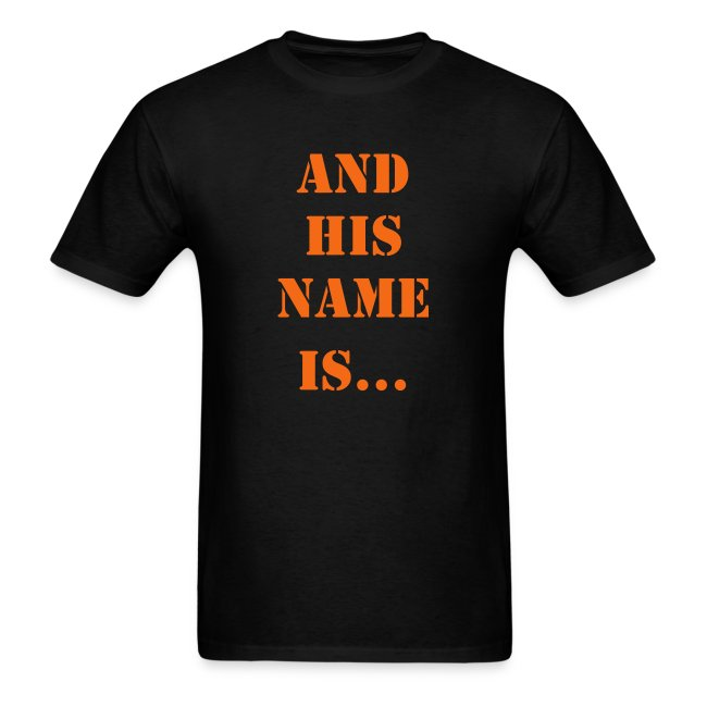 AND HIS NAME IS... T-SHIRT