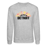 Long Sleeve Shirts ~ Crewneck Sweatshirt ~ I Believe in Detroit