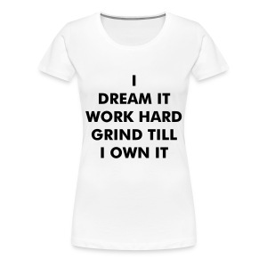 DREAM, WORK, GRIND AND OWN IT - Women's Premium T-Shirt