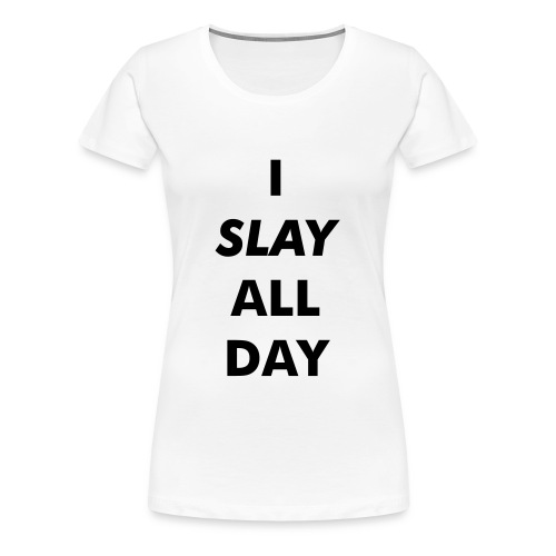 I SLAY ALL DAY - Women's Premium T-Shirt
