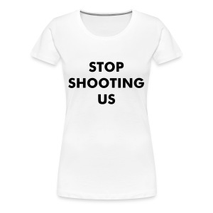 STOP SHOOTING US - Women's Premium T-Shirt