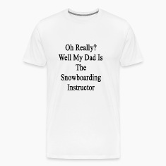 oh_really_well_my_dad_is_the_snowboardin T-Shirts