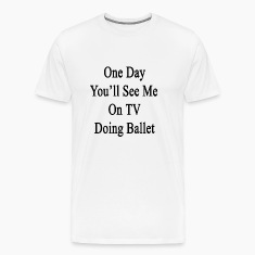 one_day_youll_se_me_on_tv_doing_ballet T-Shirts