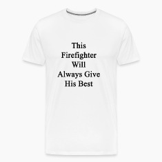 this_firefighter_will_always_give_his_be T-Shirts