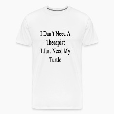 i_dont_need_a_therapist_i_just_need_my_t T-Shirts