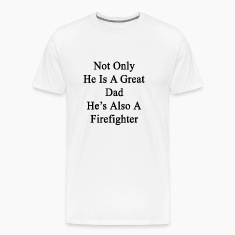 not_only_he_is_a_great_dad_hes_also_a_fi T-Shirts