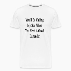 youll_be_calling_my_son_when_you_need_a_ T-Shirts