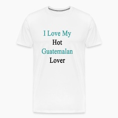 i_love_my_hot_guatemalan_lover T-Shirts