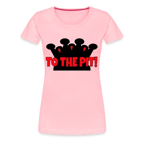 To the Pit! - Womens - Premium T-Shirt - Women's Premium T-Shirt