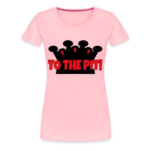 To the Pit! - Womens - Premium T-Shirt - Women's Premium T-Shirt