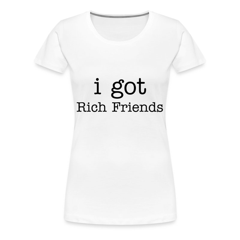 I got Rich Friends - Women's Premium T-Shirt