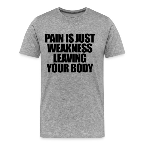 pain is just weakness leaving your body - Men's Premium T-Shirt
