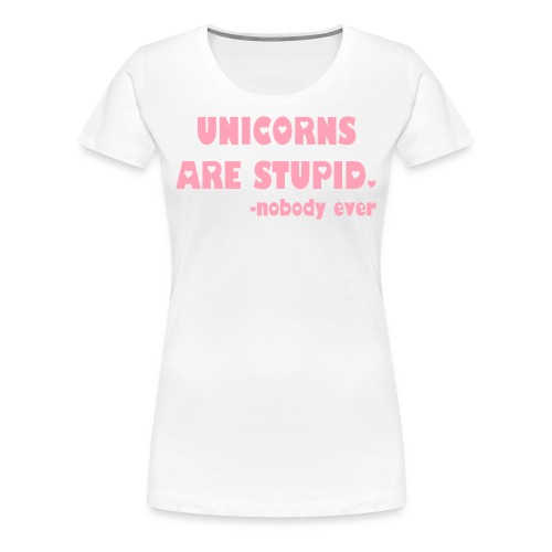 Unicorns Are Stupid tee - Women's Premium T-Shirt