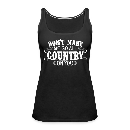 DON'T MAKE ME GO ALL COUNTRY ON YOU - Women's Premium Tank Top