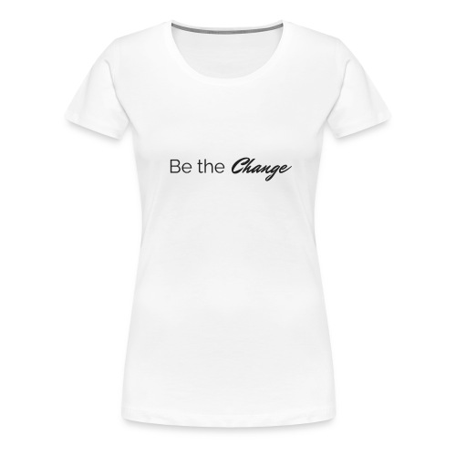 Be The Change Women's T-Shirt - White - Women's Premium T-Shirt