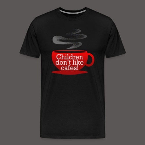 Children dont like cafes! - Men's Premium T-Shirt