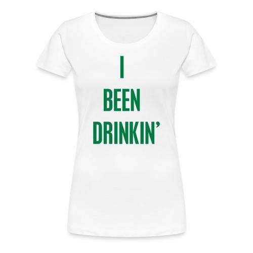 I Been Drinkin' (Women's White) - Women's Premium T-Shirt