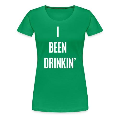 I Been Drinkin' (Women's Green) - Women's Premium T-Shirt