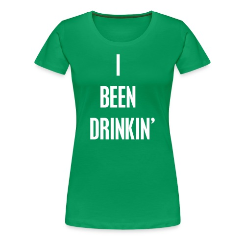 I Been Drinkin' (Women's Green) - Women's Premium T-Shirt