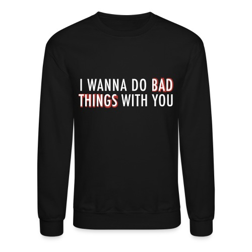 Bad Things With You Sweatshirt - Crewneck Sweatshirt