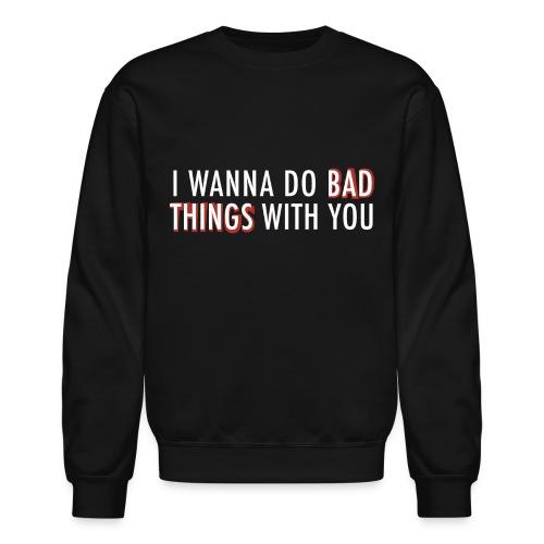Bad Things With You Sweatshirt - Crewneck Sweatshirt