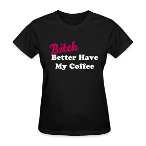 Bitch Better have my coffee dark - Women's T-Shirt