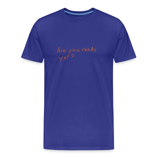 Are you ready yet? t-shirt - Men's Premium T-Shirt