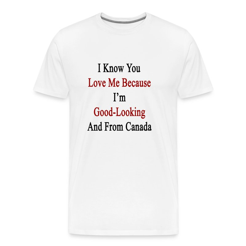 I Know You Love Me Because Im Good Looki T Shirt Spreadshirt
