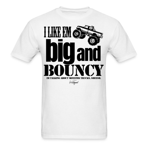 I Like 'Em Big And Bouncy... I'm Talking About Monster Trucks, Sheesh - Men's T-Shirt