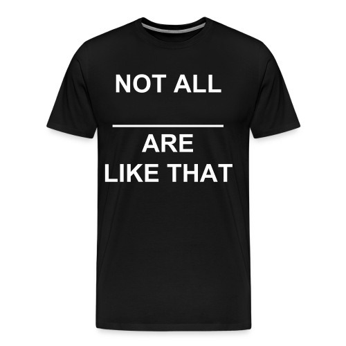 There not all like that. - Men's Premium T-Shirt