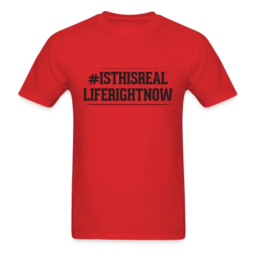 Men's T-Shirt - Is This Real Life Right Now - Men's T-Shirt