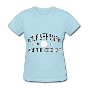 Ice fishermen are the coolest. - Women's T-Shirt