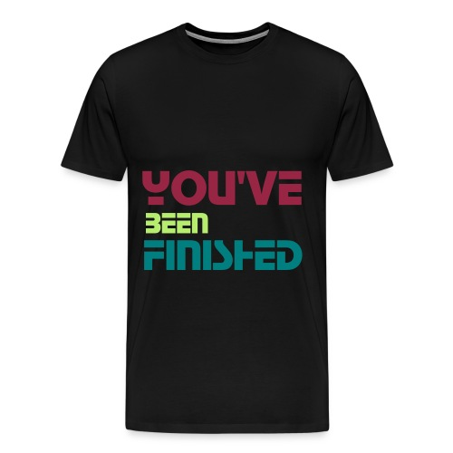 You've Been Finished Shirt Shirt - Men's Premium T-Shirt