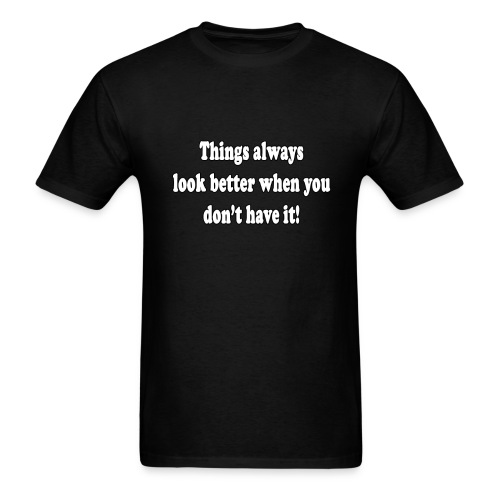 Things always look better when you don't have it. - Men's T-Shirt