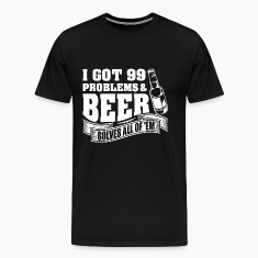 I Got 99 Problems And Beer Solves All Of 'EM