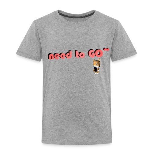 need to GO~ - Toddler Premium T-Shirt