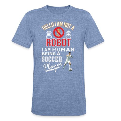Hello i am not a robot iam human being a Soccer players t-shirt - Unisex Tri-Blend T-Shirt