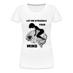 Let Me Straddle Your Mind - Women's Premium T-Shirt