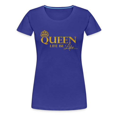 Queen Life Be Like Tee... - Women's Premium T-Shirt