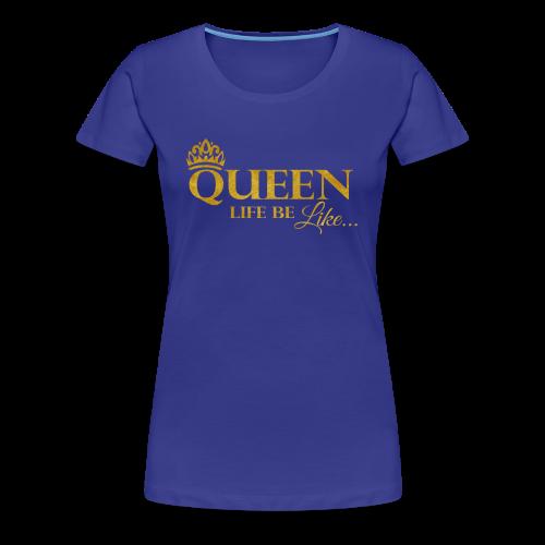 Queen Life Be Like Tee... - Women's Premium T-Shirt